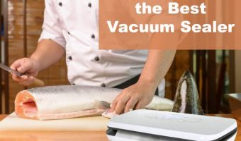 Vacuum Sealer Buyer's Guide: Finding the Best Food Sealer For Your Budget