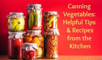 Canning Vegetables – 10 Tips for Success + Recipes